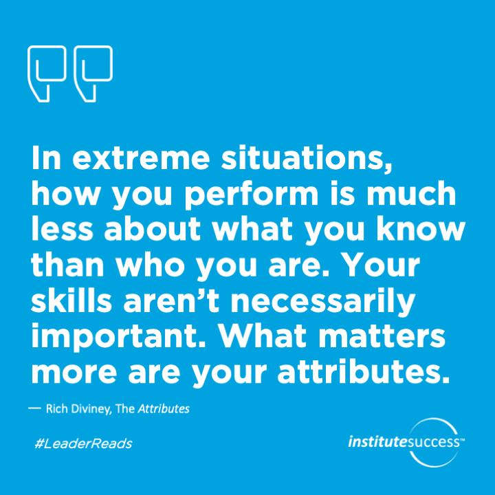 In extreme situations, how you perform is much less about what you know than who you are. Your skills aren't necessarily important. What matters more are your attributes.Rich Diviney