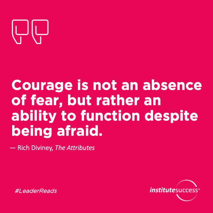 Courage is not an absence of fear, but rather an ability to function despite being afraid.Rich Diviney