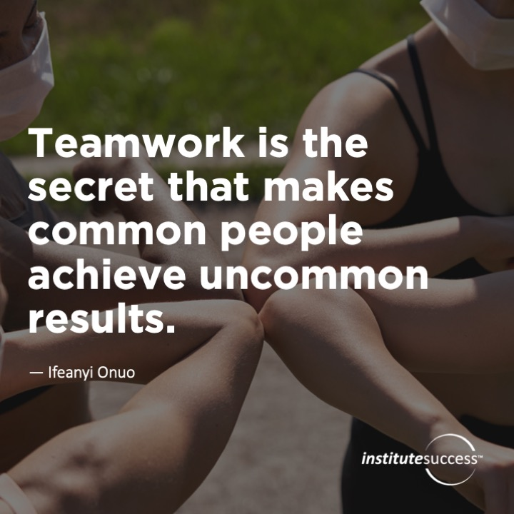 Teamwork is the secret that makes common people achieve uncommon results.Ifeanyi Onuo