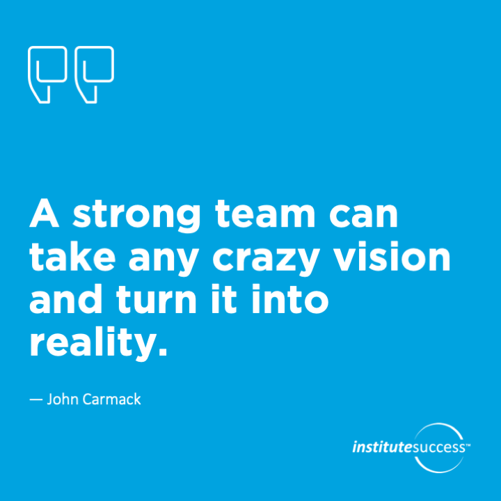 A strong team can take any crazy vision and turn it into reality.John Carmack
