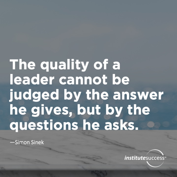The quality of a leader cannot be judged by the answers he gives, but by the questions he asks. Simon Sinek