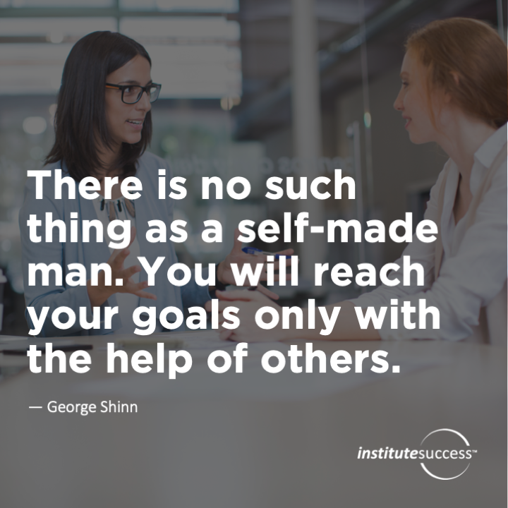 There is no such thing as a self-made man. You will reach your goals only with the help of others. George Shinn