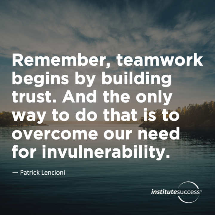 Remember, teamwork begins by building trust. And the only way to do that is to overcome our need for invulnerability.Patrick Lencioni