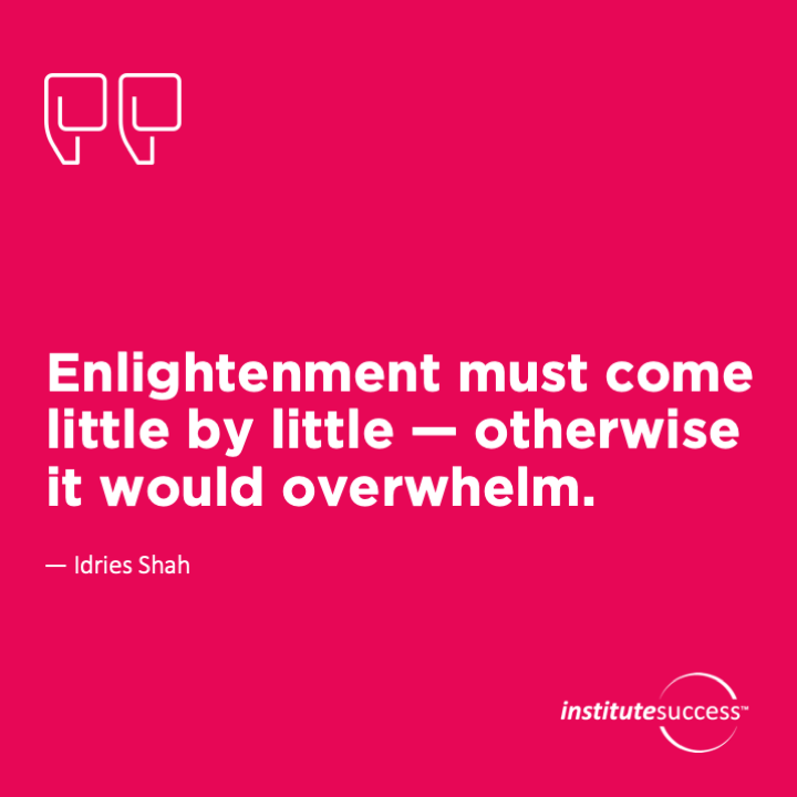 Enlightenment must come little by little — otherwise it would overwhelm.Idries Shah