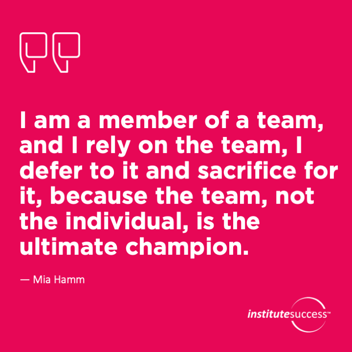 I am a member of a team, and I rely on the team, I defer to it and sacrifice for it, because the team, not the individual, is the ultimate champion. – Mia Hamm