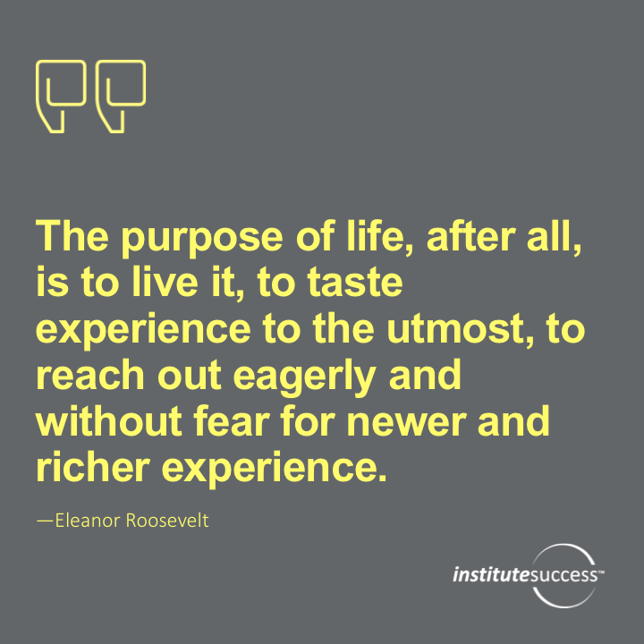 The purpose of life, after all, is to live it, to taste experience to the utmost, to reach out eagerly and without fear for newer and richer experience.  Eleanor Roosevelt