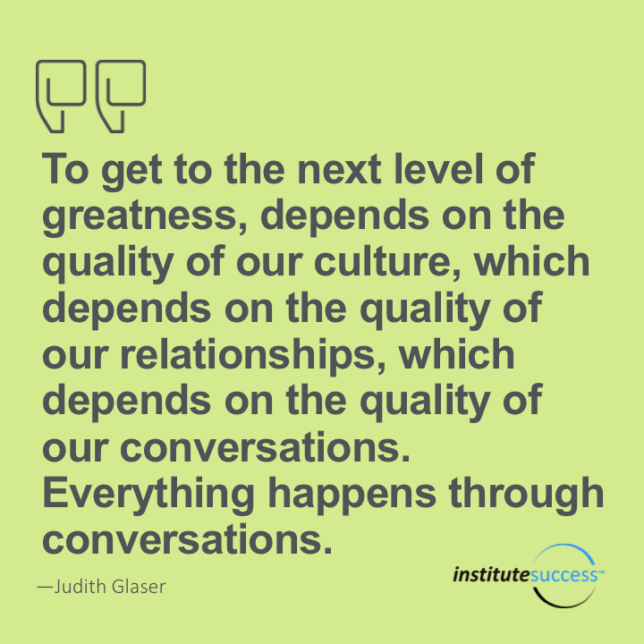 To get to the next level of greatness, depends on the quality of our culture, which depends on the quality of our relationships, which depends on the quality of our conversations. Everything happens through conversations.Judith Glaser