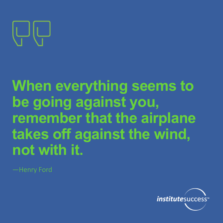 When everything seems to be going against you, remember that the airplane takes off against the wind, not with it.Henry Ford
