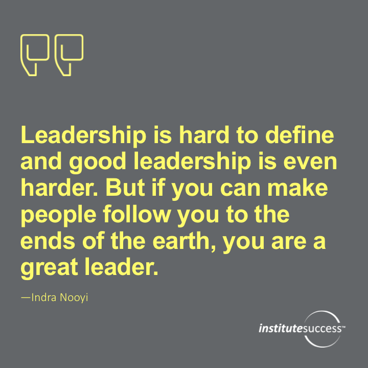 Leadership is hard to define and good leadership is even harder. But if you can make people follow you to the ends of the earth, you are a great leader.  Indra Nooyi