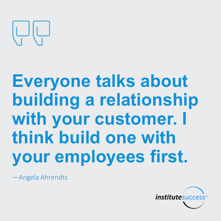 Everyone talks about building a relationship with your customer. I think you build one with your employees first. Angela Ahrendts