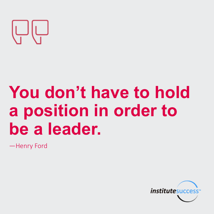 You don't have to hold a position in order to be a leader.Henry Ford
