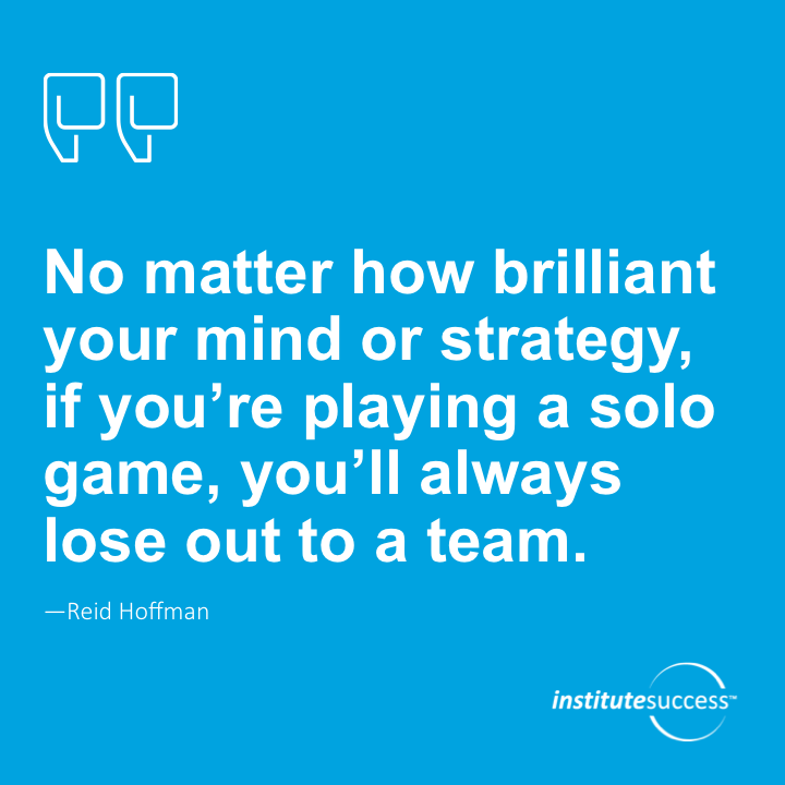 No matter how brilliant your mind or strategy, if you're playing a solo game, you'll always lose out to a team.Reid Hoffman