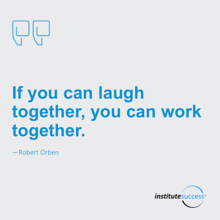 If you can laugh together, you can work together.Robert Orben
