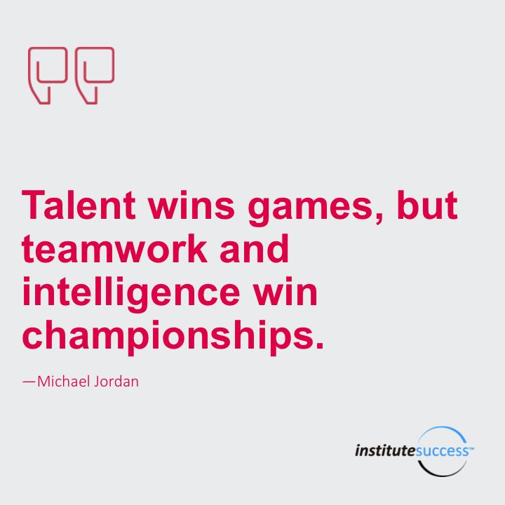 Talent wins' games, but teamwork and intelligence win championships.Michael Jordan