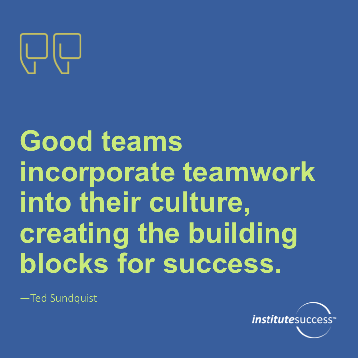 Good teams incorporate teamwork into their culture, creating the building blocks for success.Ted Sundquist
