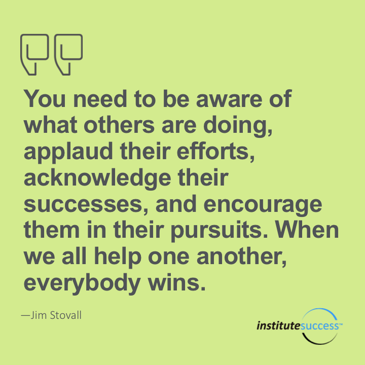 You need to be aware of what others are doing, applaud their efforts, acknowledge their successes, and encourage them in their pursuits. When we all help one another, everybody wins.Jim Stovall