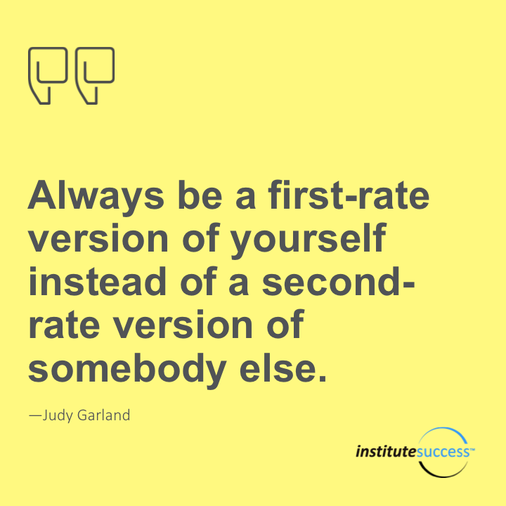 Always be a first-rate version of yourself instead of a second-rate version of somebody else.Judy Garland