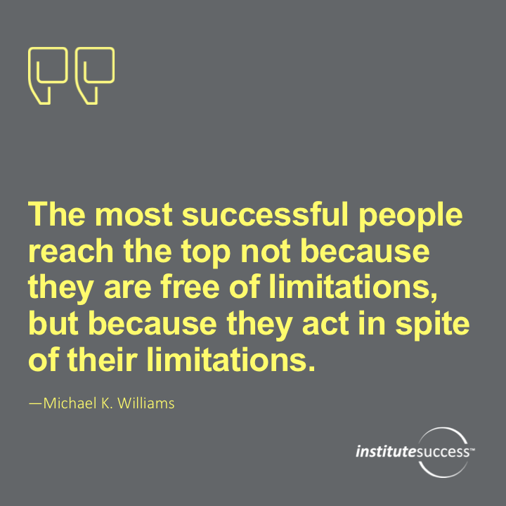 The most successful people reach the top not because they are free of limitations, but because they act in spite of their limitations.Michael K. Williams