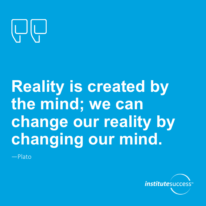 Reality is created by the mind; we can change our reality by changing our mind.Plato