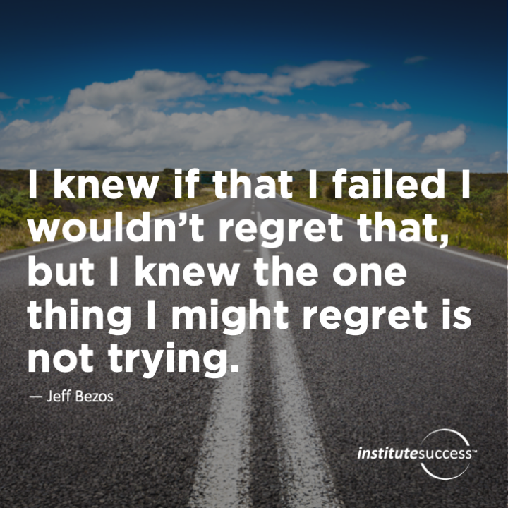 I knew that if I failed I wouldn't regret that, but I knew the one thing I might regret is not trying.Jeff Bezos
