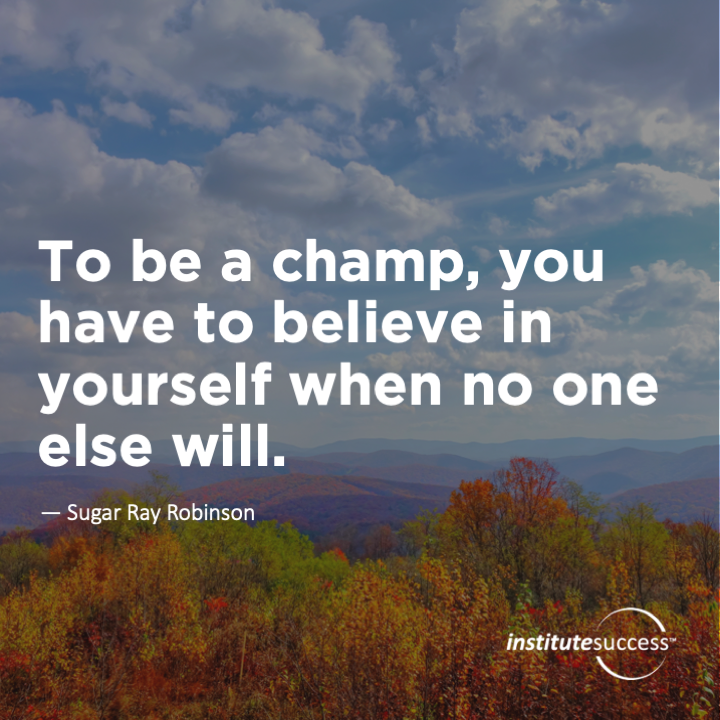 To be a champ, you have to believe in yourself when no one else will.Sugar Ray Robinson