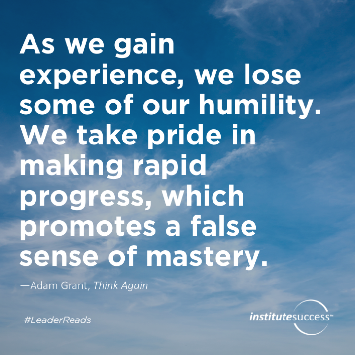 As we gain experience, we lose some of our humility. We take pride in making rapid progress, which promotes a false sense of mastery.Adam Grant