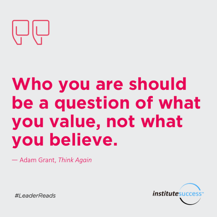 Who you are should be a question of what you value, not what you believe.Adam Grant