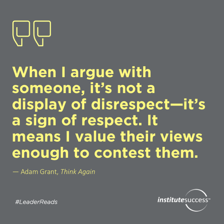 When I argue with someone, it's not a display of disrespect—it's a sign of respect. It means When I argue with someone, it's not a display of disrespect—it's a sign of respect. It means I value their views enough to contest them.Adam Grant