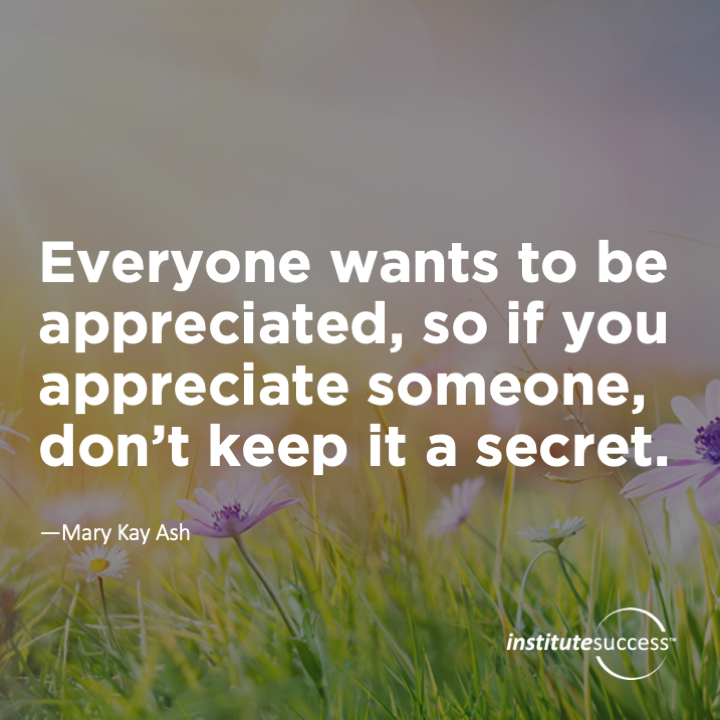 Everyone wants to be appreciated, so if you appreciate someone, don't keep it a secret.Mary Kay Ash