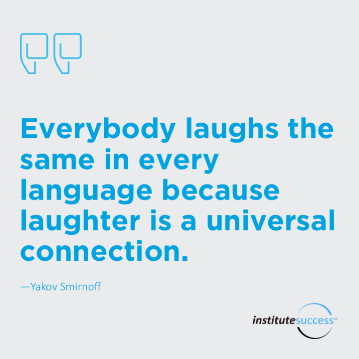 Everybody laughs the same in every language because laughter is a universal connection.  Yakov Smirnoff