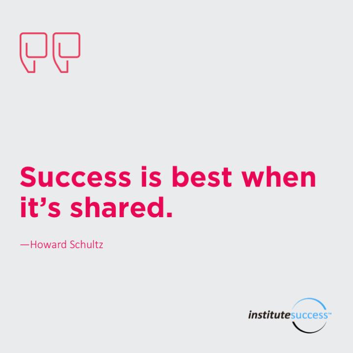 Success is best when it's shared.Howard Schultz