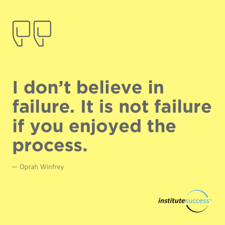 I don't believe in failure. It is not failure if you enjoyed the process.Oprah Winfrey