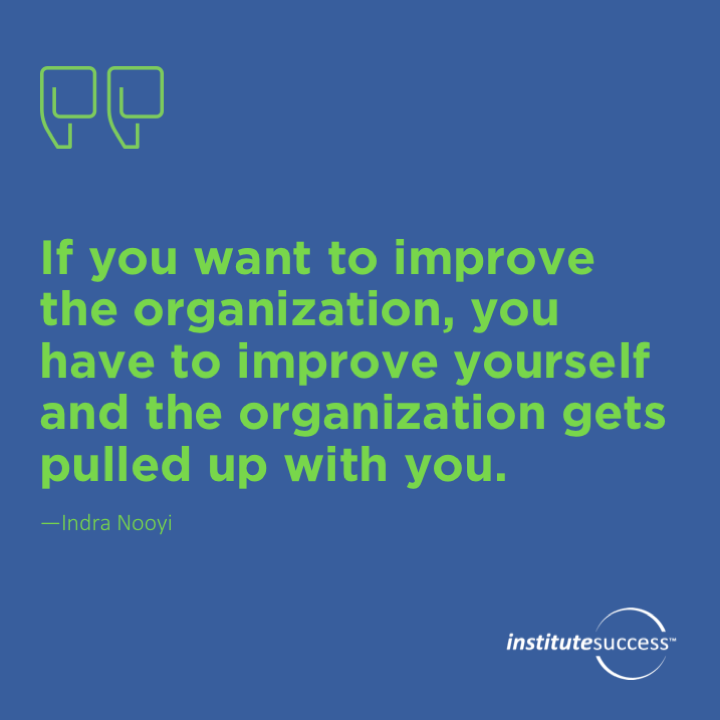 If you want to improve the organization, you have to improve yourself and the organization gets pulled up with you.Indra Nooyi