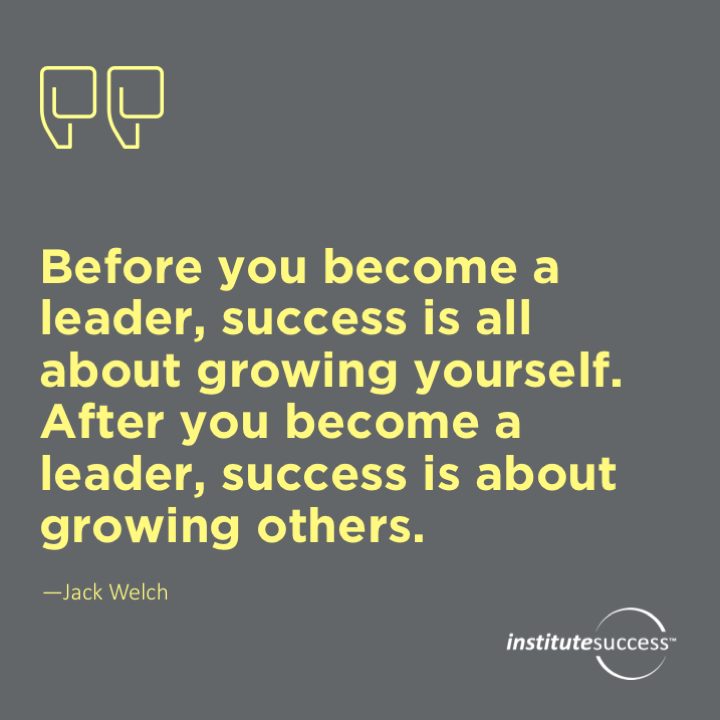 Before you become a leader, success is all about growing yourself. After you become a leader, success is about growing others.Jack Welch