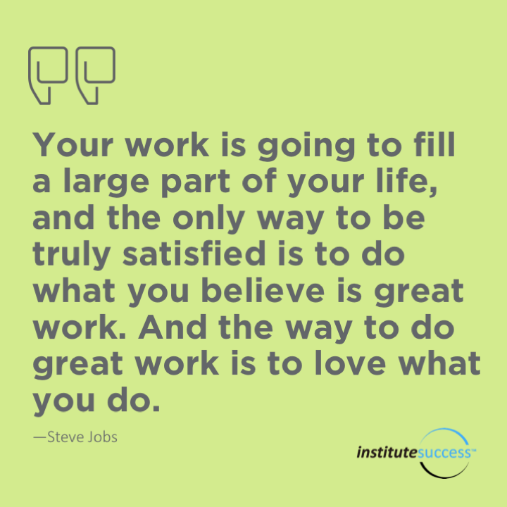 Your work is going to fill a large part of your life, and the only way to be truly satisfied is to do what you believe is great work. And the only way to do great work is to love what you do.Steve Jobs