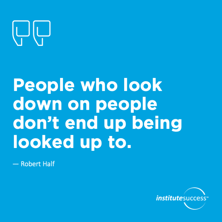 People who look down on people don't end up being looked up to. Robert Half