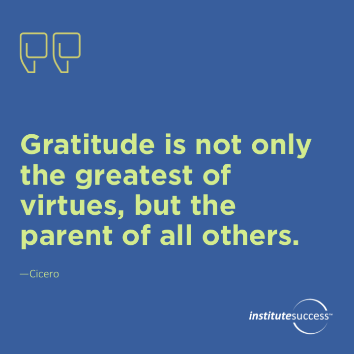 Gratitude is not only the greatest of virtues, but the parent of all others. Cicero