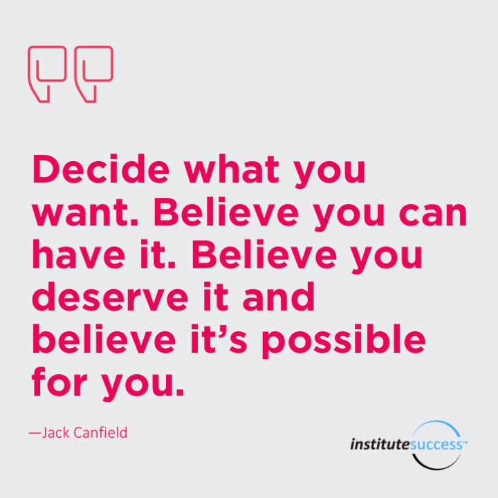 Decide what you want. Believe you can have it. Believe you deserve it and believe it's possible for you.Jack Canfield