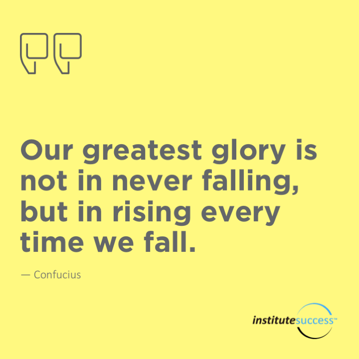Our greatest glory is not in never falling, but in rising every time we fall.Confucius
