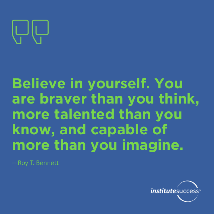 Believe in yourself. You are braver than you think, more talented than you know, and capable of more than you imagine.   Roy T. Bennett