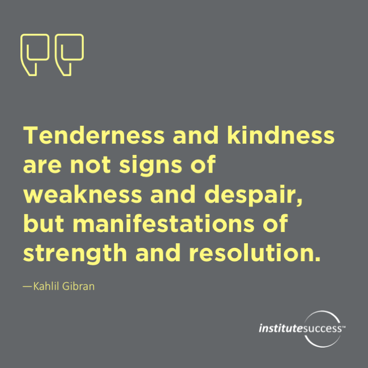 Tenderness and kindness are not signs of weakness and despair, but manifestations of strength and resolution. Kahlil Gibran