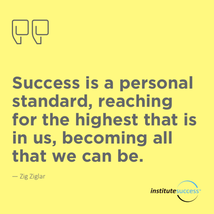 Success is a personal standard, reaching for the highest that is in us, becoming all that we can be.Zig Ziglar