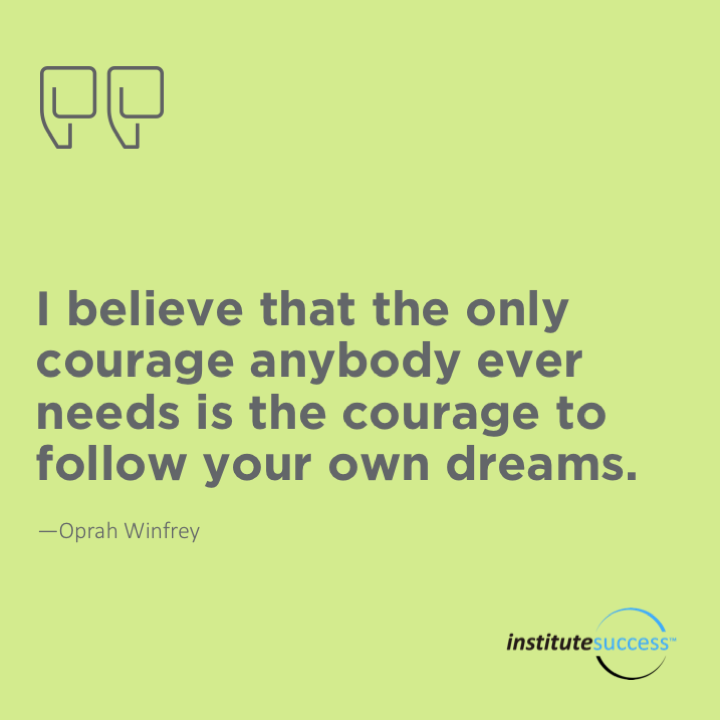 I believe that the only courage anybody ever needs is the courage to follow your own dreams. Oprah Winfrey