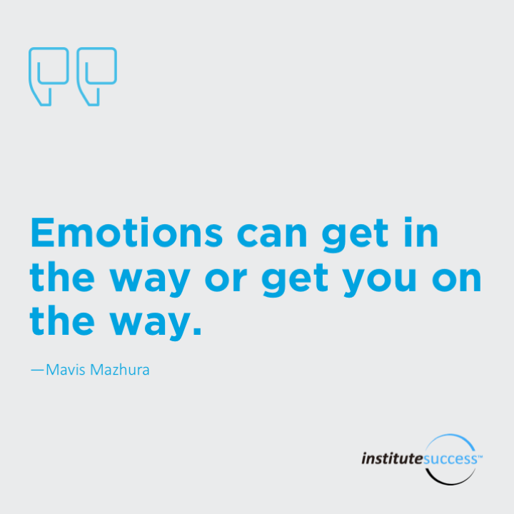 Emotions can get in the way or get you on the way.Mavis Mazhura