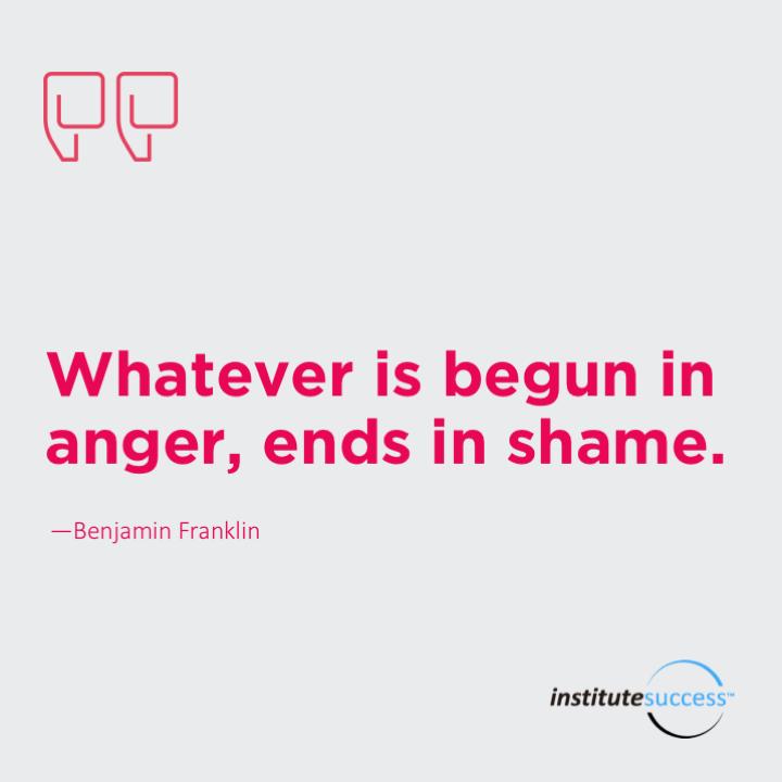 Whatever is begun in anger, ends in shame. Benjamin Franklin