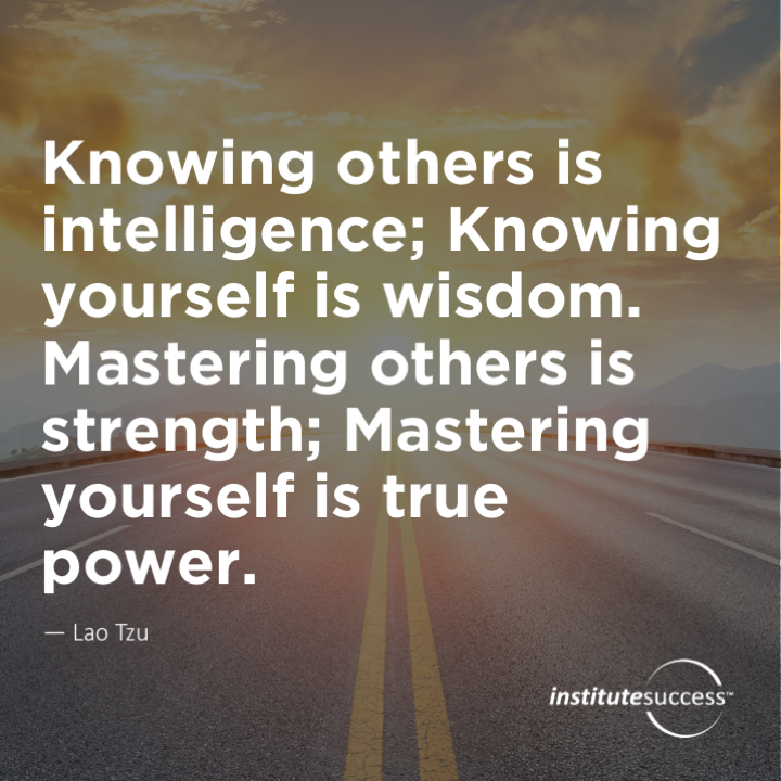 Knowing others is intelligence; Knowing yourself is wisdom. Mastering others is strength; Mastering yourself is true power.Lao Tzu