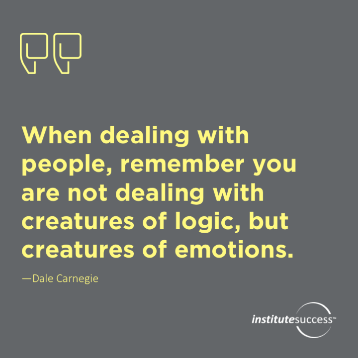 When dealing with people, remember you are not dealing with creatures of logic, but creatures of emotions.Dale Carnegie