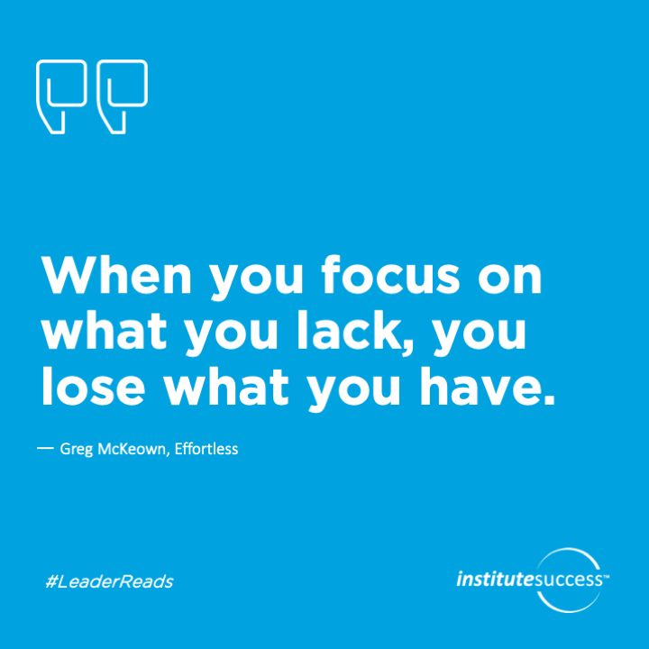 When you focus on what you lack, you lose what you have.   Greg McKeown